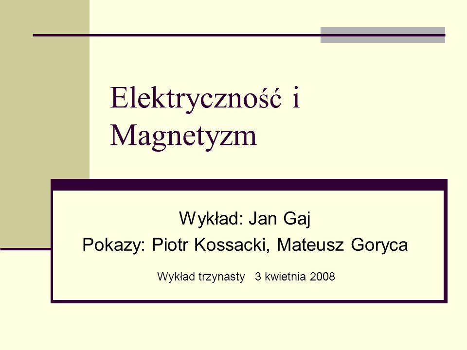 Elektryczno ść i Magnetyzm Wykład: Jan Gaj Pokazy: Piotr Kossacki, Mateusz Goryca Wykład trzynasty 3 kwietnia 2008