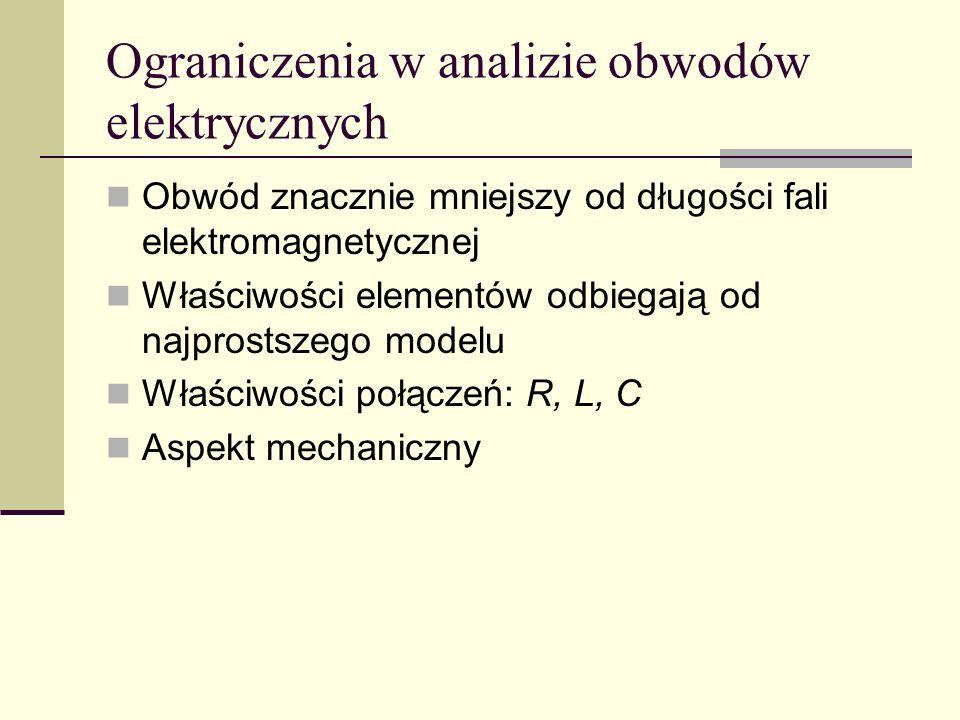 Ograniczenia w analizie obwodów elektrycznych Obwód znacznie mniejszy od długości fali elektromagnetycznej Właściwości elementów odbiegają od najprost