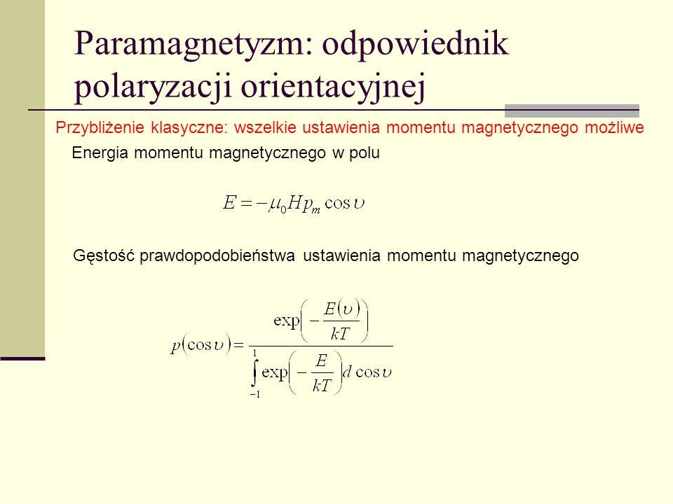 Paramagnetyzm: odpowiednik polaryzacji orientacyjnej Gęstość prawdopodobieństwa w przybliżeniu liniowym Średni rzut M na H Podatność Prawo Curie (słabe pole)