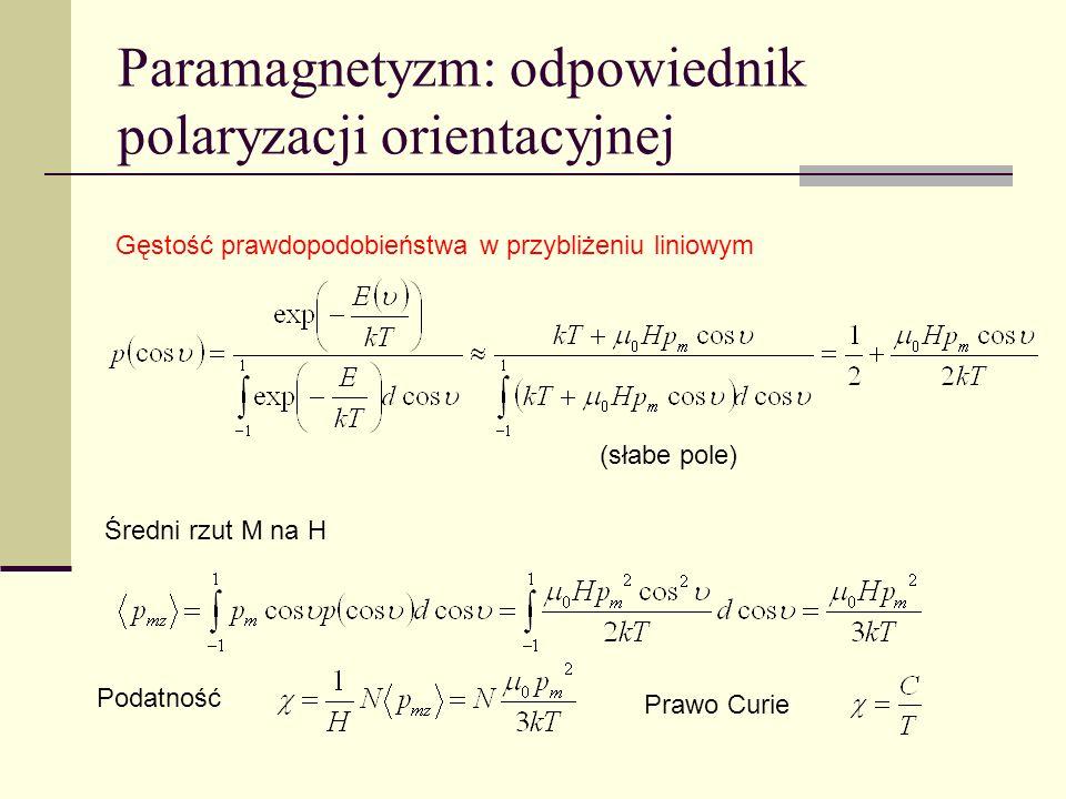 Paramagnetyzm: odpowiednik polaryzacji orientacyjnej Gęstość prawdopodobieństwa w przybliżeniu liniowym Średni rzut M na H Podatność Prawo Curie (słab