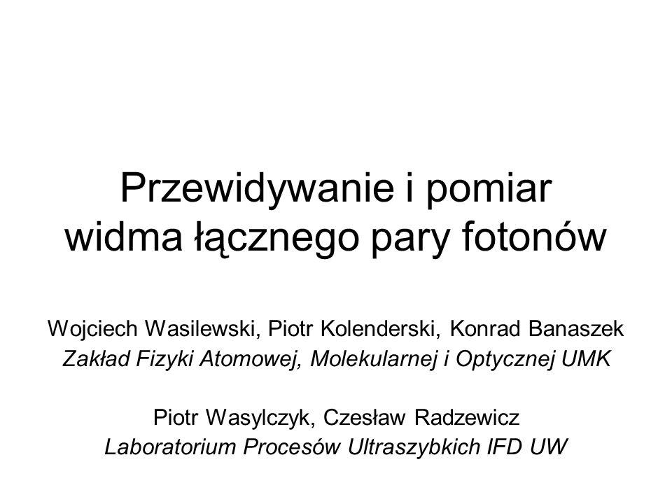 Przewidywanie i pomiar widma łącznego pary fotonów Wojciech Wasilewski, Piotr Kolenderski, Konrad Banaszek Zakład Fizyki Atomowej, Molekularnej i Opty