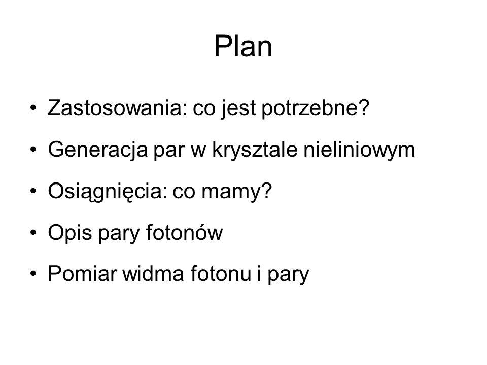 Plan Zastosowania: co jest potrzebne? Generacja par w krysztale nieliniowym Osiągnięcia: co mamy? Opis pary fotonów Pomiar widma fotonu i pary