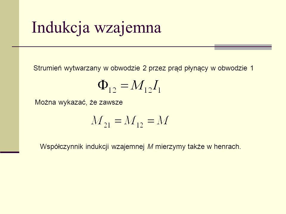 Indukcja wzajemna Strumień wytwarzany w obwodzie 2 przez prąd płynący w obwodzie 1 Można wykazać, że zawsze Współczynnik indukcji wzajemnej M mierzymy