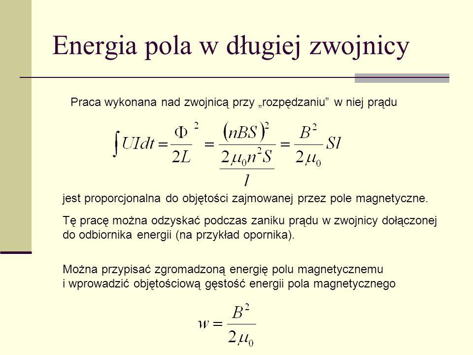 Energia pola w długiej zwojnicy Praca wykonana nad zwojnicą przy rozpędzaniu w niej prądu jest proporcjonalna do objętości zajmowanej przez pole magne