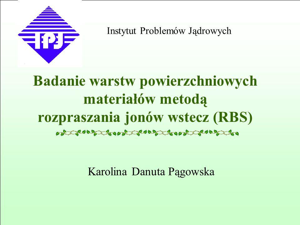 Badanie warstw powierzchniowych materiałów metodą rozpraszania jonów wstecz (RBS) Karolina Danuta Pągowska Instytut Problemów Jądrowych