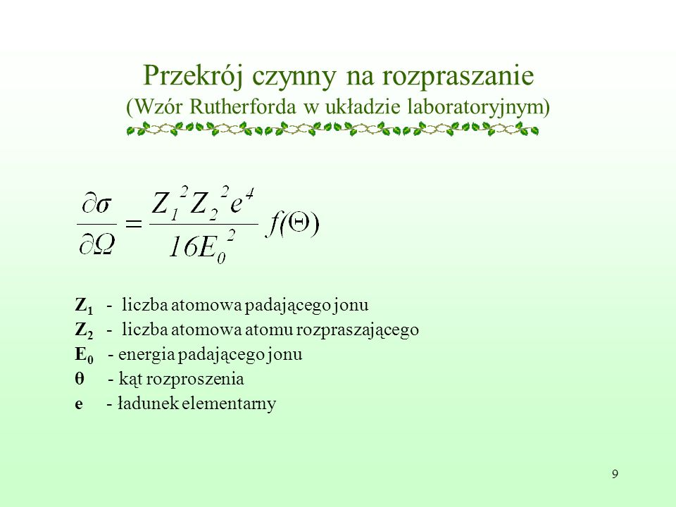 9 Przekrój czynny na rozpraszanie (Wzór Rutherforda w układzie laboratoryjnym) Z 1 - liczba atomowa padającego jonu Z 2 - liczba atomowa atomu rozpraszającego E 0 - energia padającego jonu θ - kąt rozproszenia e - ładunek elementarny