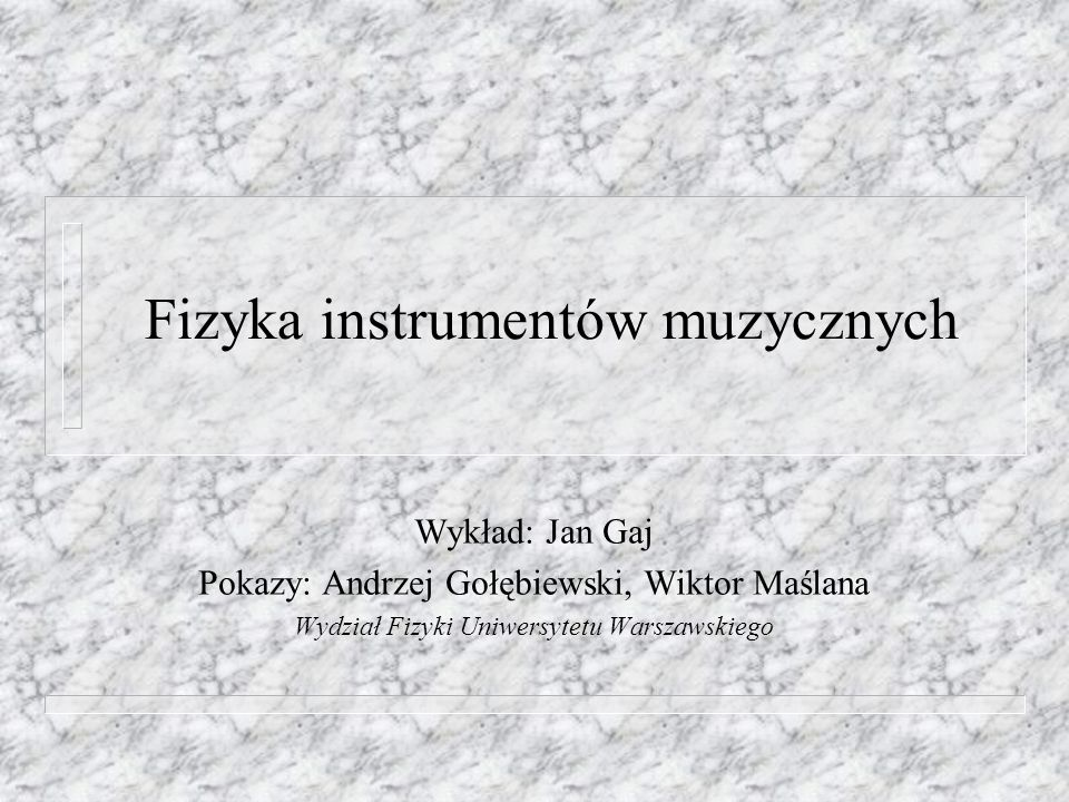 23 kwietnia 2005wykład PTF Warszawa Fizyka instrumentów muzycznych n Dźwięk w muzyce n Rezonator w instrumencie muzycznym n Różne częstości z jednego rezonatora, dobre i złe rezonatory n Sposoby pobudzania drgań dźwiękowych n Jak zobaczyć drgania w rezonatorze.
