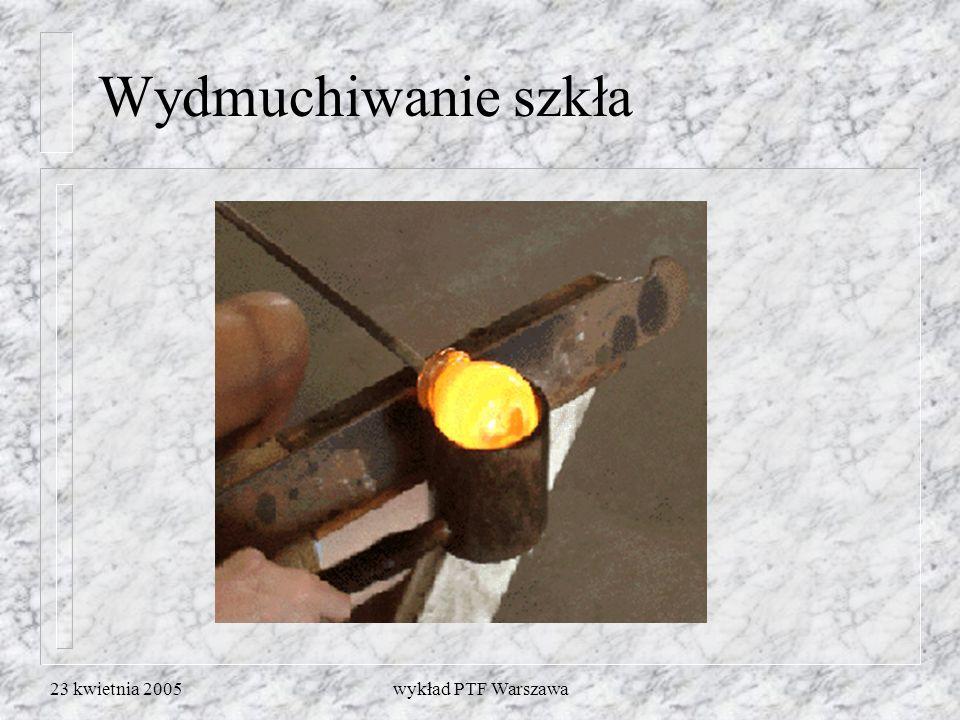 23 kwietnia 2005wykład PTF Warszawa Wydmuchiwanie szkła