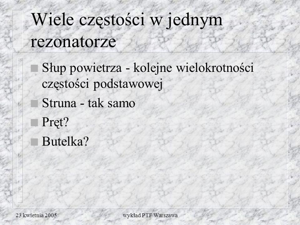 23 kwietnia 2005wykład PTF Warszawa Wiele częstości w jednym rezonatorze n Słup powietrza - kolejne wielokrotności częstości podstawowej n Struna - ta
