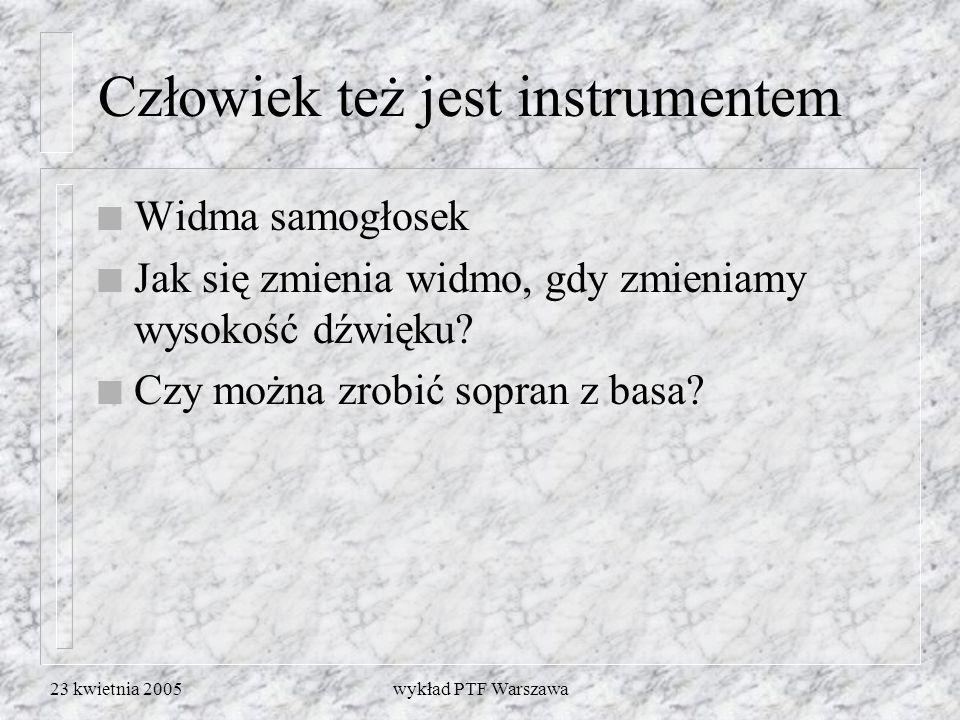 23 kwietnia 2005wykład PTF Warszawa Człowiek też jest instrumentem n Widma samogłosek n Jak się zmienia widmo, gdy zmieniamy wysokość dźwięku? n Czy m