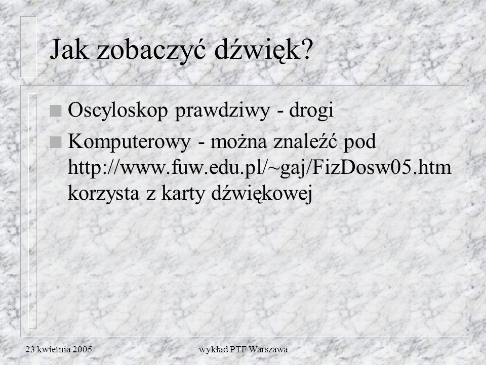 23 kwietnia 2005wykład PTF Warszawa Jak zobaczyć dźwięk? n Oscyloskop prawdziwy - drogi n Komputerowy - można znaleźć pod http://www.fuw.edu.pl/~gaj/F