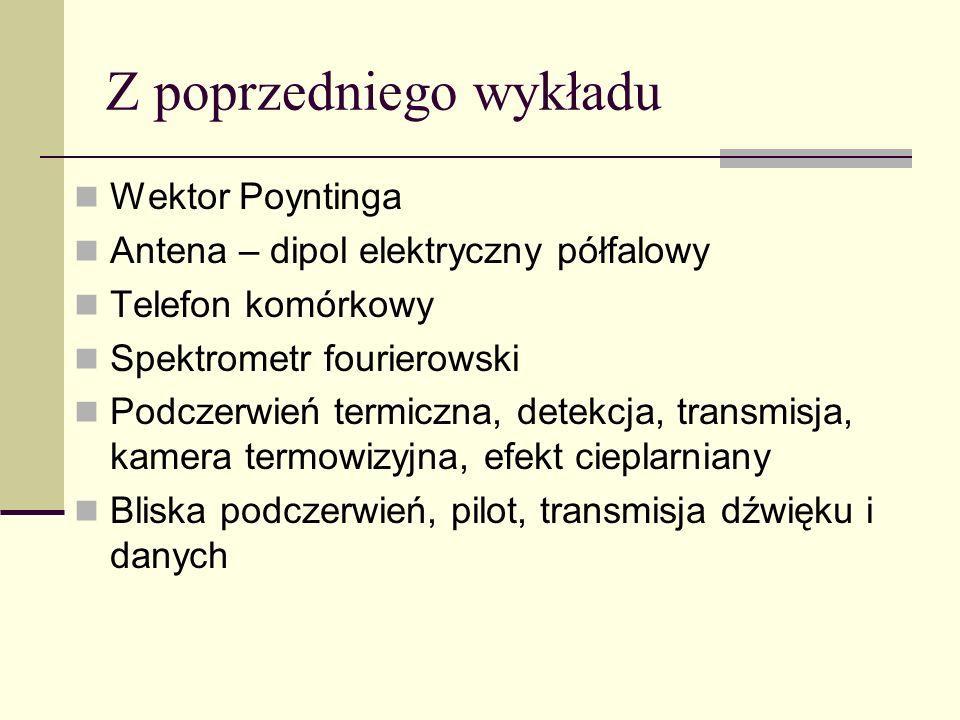 Z poprzedniego wykładu Wektor Poyntinga Antena – dipol elektryczny półfalowy Telefon komórkowy Spektrometr fourierowski Podczerwień termiczna, detekcj