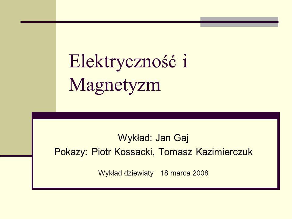 Elektryczno ść i Magnetyzm Wykład: Jan Gaj Pokazy: Piotr Kossacki, Tomasz Kazimierczuk Wykład dziewiąty 18 marca 2008