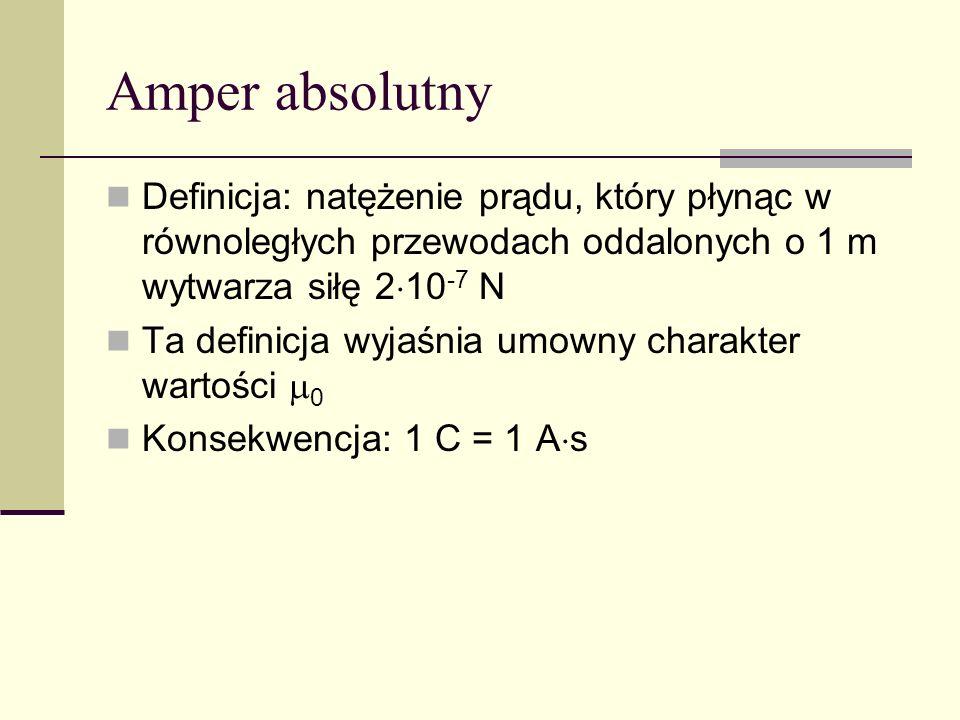 Amper absolutny Definicja: natężenie prądu, który płynąc w równoległych przewodach oddalonych o 1 m wytwarza siłę 2 10 -7 N Ta definicja wyjaśnia umow