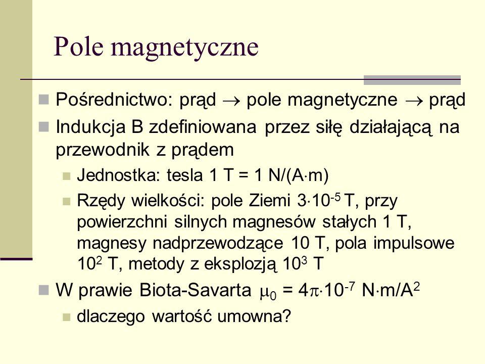 Pole magnetyczne Pośrednictwo: prąd pole magnetyczne prąd Indukcja B zdefiniowana przez siłę działającą na przewodnik z prądem Jednostka: tesla 1 T =