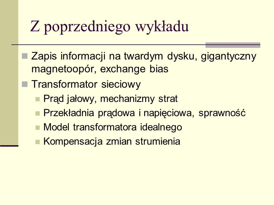 Z poprzedniego wykładu Zapis informacji na twardym dysku, gigantyczny magnetoopór, exchange bias Transformator sieciowy Prąd jałowy, mechanizmy strat
