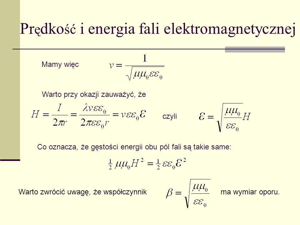 Pr ę dko ść i energia fali elektromagnetycznej Mamy więc Warto przy okazji zauważyć, że Co oznacza, że gęstości energii obu pól fali są takie same: cz