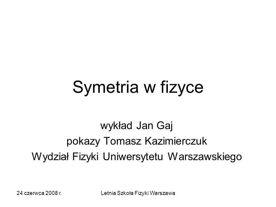 24 czerwca 2008 r.Letnia Szkoła Fizyki Warszawa Grupa symetrii Przekształcenia symetrii danego obiektu tworzą grupę –Złożenie dwóch przekształceń należy do grupy –Istnieje element jednostkowy (tożsamość) –Isnieje element odwrotny