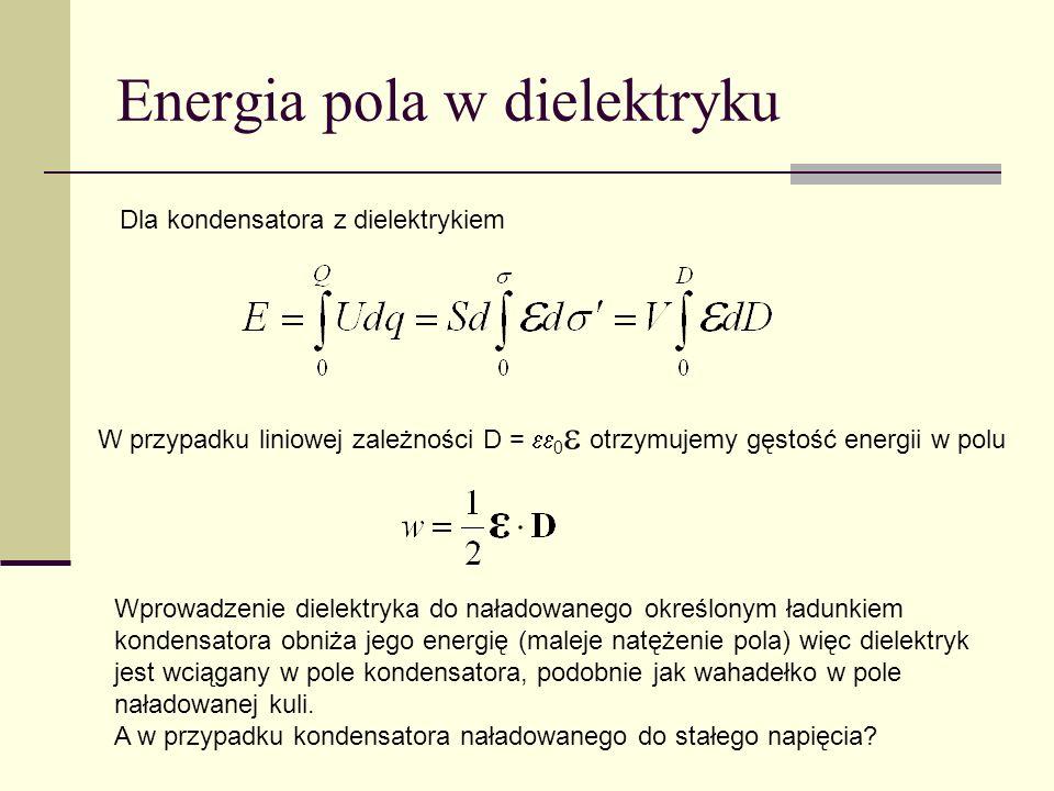 Energia pola w dielektryku Dla kondensatora z dielektrykiem W przypadku liniowej zależności D = 0 otrzymujemy gęstość energii w polu Wprowadzenie diel