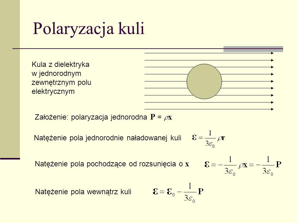 Polaryzacja kuli Kula z dielektryka w jednorodnym zewnętrznym polu elektrycznym Założenie: polaryzacja jednorodna P = x Natężenie pola jednorodnie nał