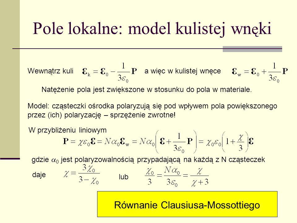 Pole lokalne: model kulistej wn ę ki Wewnątrz kulia więc w kulistej wnęce Natężenie pola jest zwiększone w stosunku do pola w materiale. Model: cząste