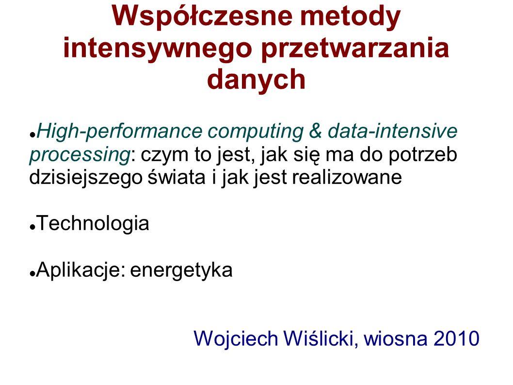 Współczesne metody intensywnego przetwarzania danych High-performance computing & data-intensive processing: czym to jest, jak się ma do potrzeb dzisiejszego świata i jak jest realizowane Technologia Aplikacje: energetyka Wojciech Wiślicki, wiosna 2010
