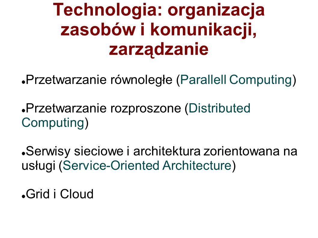 Technologia: organizacja zasobów i komunikacji, zarządzanie Przetwarzanie równoległe (Parallell Computing) Przetwarzanie rozproszone (Distributed Computing) Serwisy sieciowe i architektura zorientowana na usługi (Service-Oriented Architecture) Grid i Cloud
