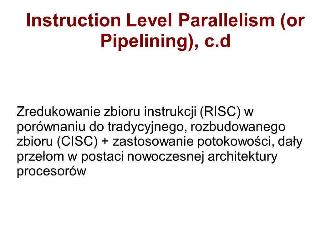 Instruction Level Parallelism (or Pipelining), c.d Zredukowanie zbioru instrukcji (RISC) w porównaniu do tradycyjnego, rozbudowanego zbioru (CISC) + zastosowanie potokowości, dały przełom w postaci nowoczesnej architektury procesorów