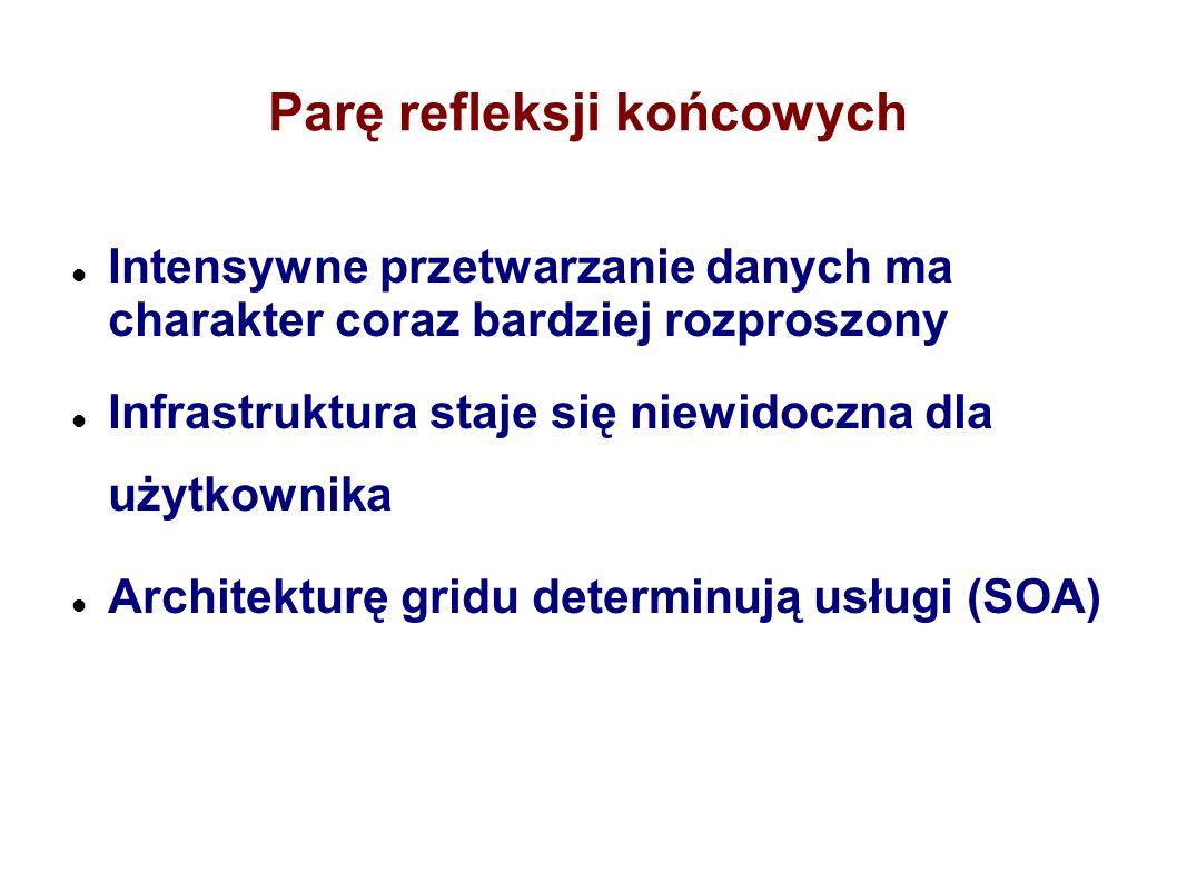 Parę refleksji końcowych Intensywne przetwarzanie danych ma charakter coraz bardziej rozproszony Infrastruktura staje się niewidoczna dla użytkownika Architekturę gridu determinują usługi (SOA)