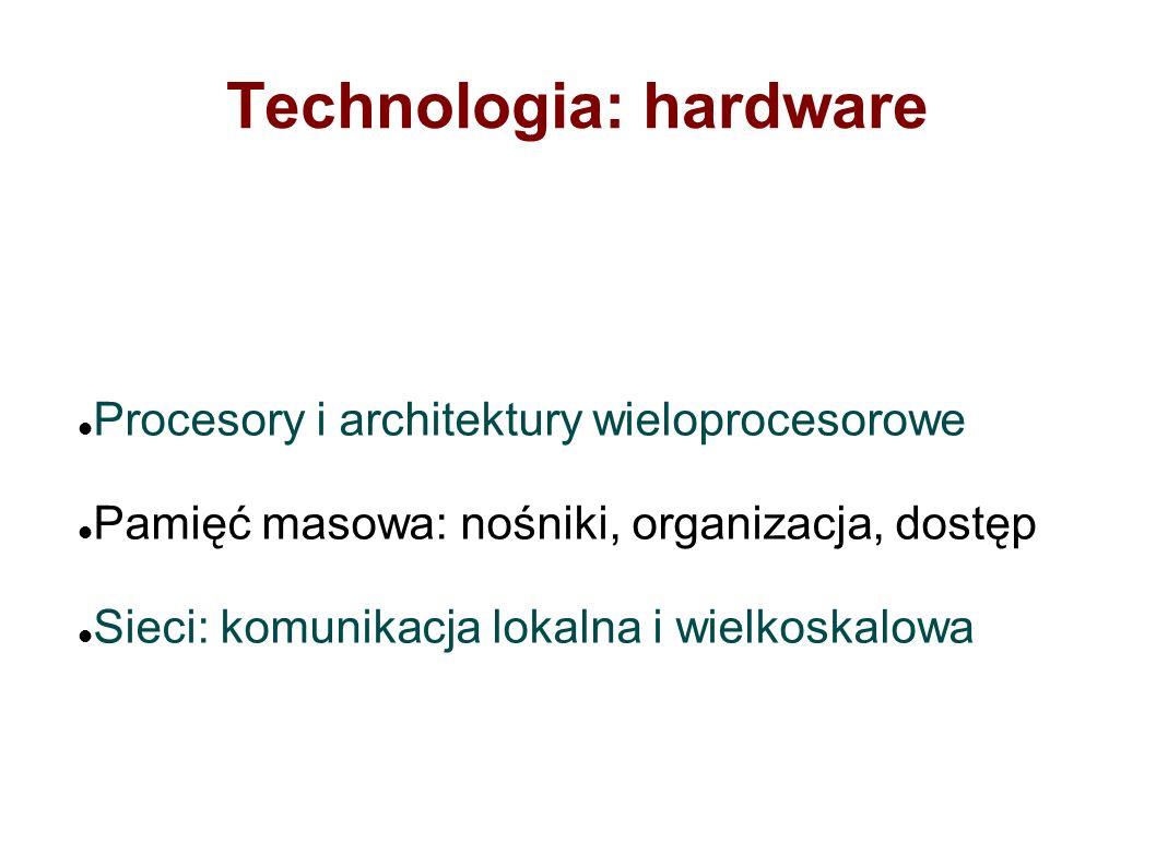 Technologia: hardware Procesory i architektury wieloprocesorowe Pamięć masowa: nośniki, organizacja, dostęp Sieci: komunikacja lokalna i wielkoskalowa