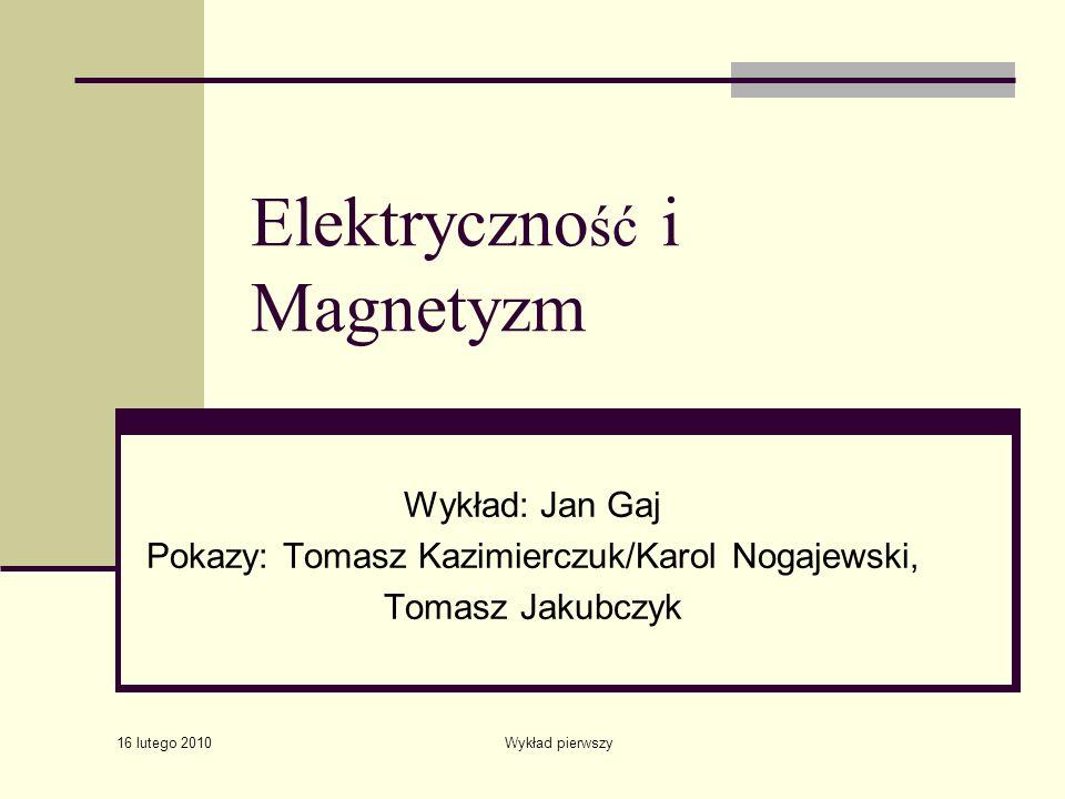 16 lutego 2010 Wykład pierwszy Elektryczno ść i Magnetyzm Wykład: Jan Gaj Pokazy: Tomasz Kazimierczuk/Karol Nogajewski, Tomasz Jakubczyk