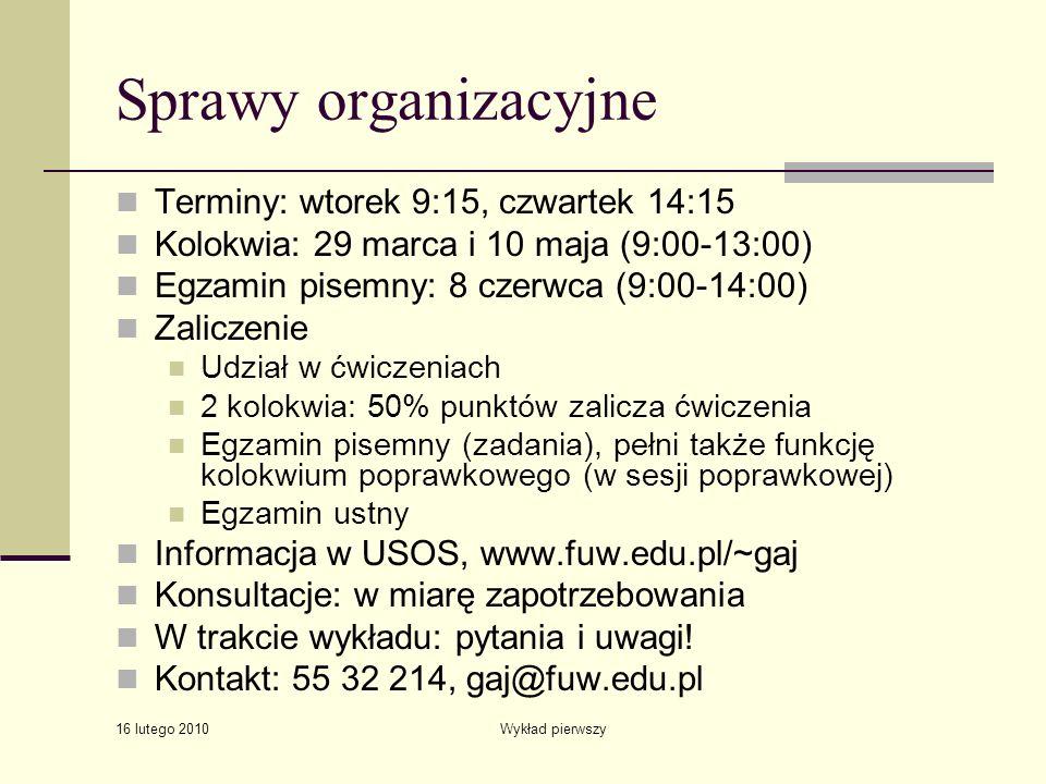 16 lutego 2010 Wykład pierwszy Sprawy organizacyjne Terminy: wtorek 9:15, czwartek 14:15 Kolokwia: 29 marca i 10 maja (9:00-13:00) Egzamin pisemny: 8
