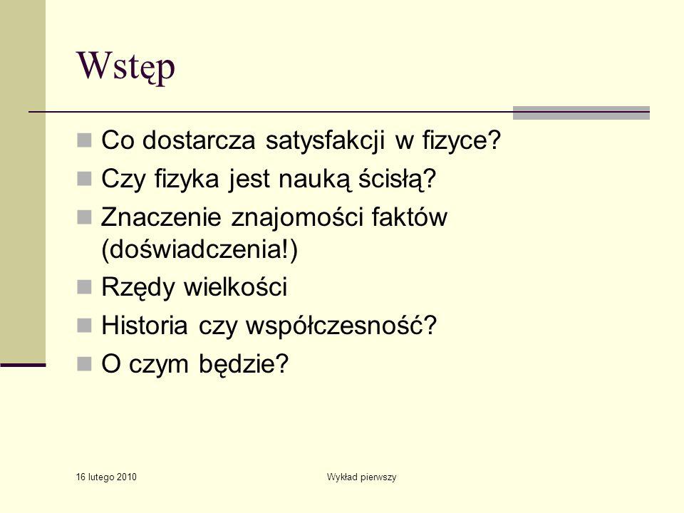 16 lutego 2010 Wykład pierwszy Wst ę p Co dostarcza satysfakcji w fizyce? Czy fizyka jest nauką ścisłą? Znaczenie znajomości faktów (doświadczenia!) R