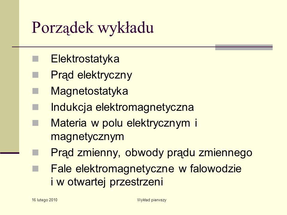 16 lutego 2010 Wykład pierwszy Porz ą dek wykładu Elektrostatyka Prąd elektryczny Magnetostatyka Indukcja elektromagnetyczna Materia w polu elektryczn