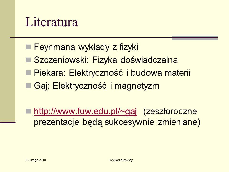 16 lutego 2010 Wykład pierwszy Literatura Feynmana wykłady z fizyki Szczeniowski: Fizyka doświadczalna Piekara: Elektryczność i budowa materii Gaj: El