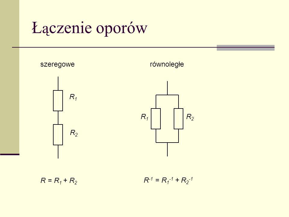 Ł ą czenie oporów R1R1 R2R2 R1R1 R2R2 R = R 1 + R 2 R -1 = R 1 -1 + R 2 -1 szeregowerównoległe