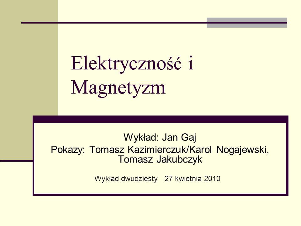 Elektryczno ść i Magnetyzm Wykład: Jan Gaj Pokazy: Tomasz Kazimierczuk/Karol Nogajewski, Tomasz Jakubczyk Wykład dwudziesty 27 kwietnia 2010