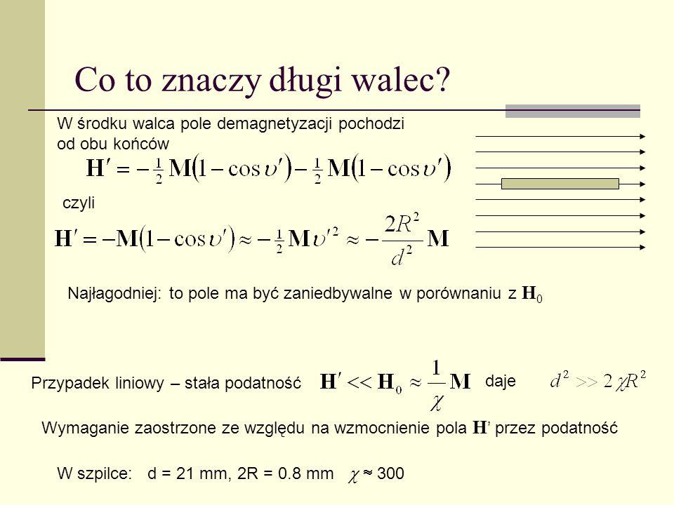 W środku walca pole demagnetyzacji pochodzi od obu końców Najłagodniej: to pole ma być zaniedbywalne w porównaniu z H 0 czyli Co to znaczy długi walec.