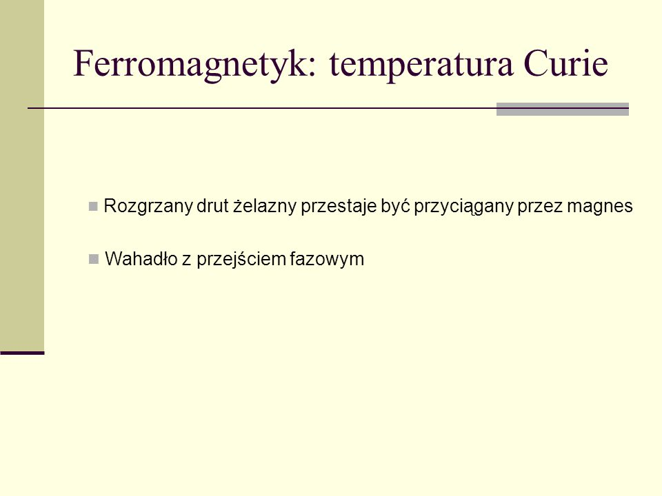 Ferromagnetyk: temperatura Curie Rozgrzany drut żelazny przestaje być przyciągany przez magnes Wahadło z przejściem fazowym