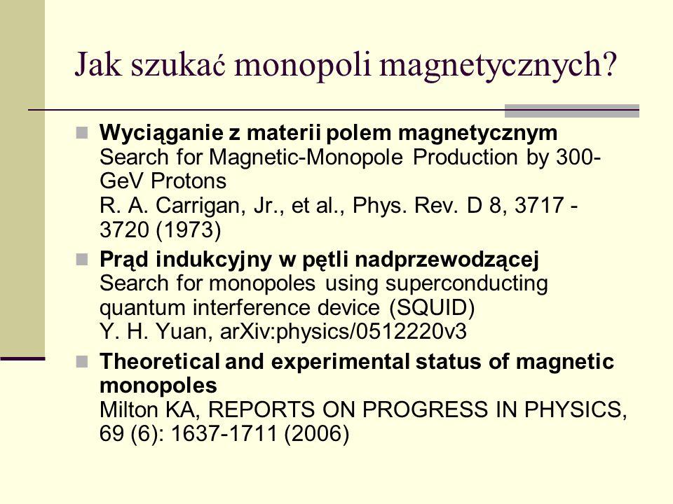 Jak szuka ć monopoli magnetycznych? Wyciąganie z materii polem magnetycznym Search for Magnetic-Monopole Production by 300- GeV Protons R. A. Carrigan