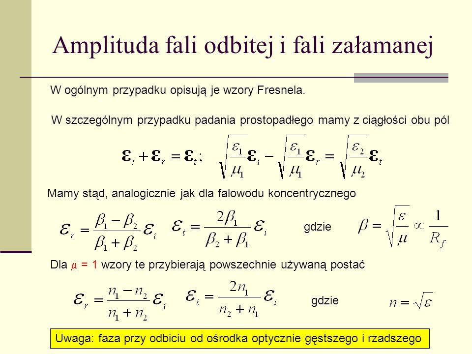 Amplituda fali odbitej i fali załamanej W ogólnym przypadku opisują je wzory Fresnela. W szczególnym przypadku padania prostopadłego mamy z ciągłości