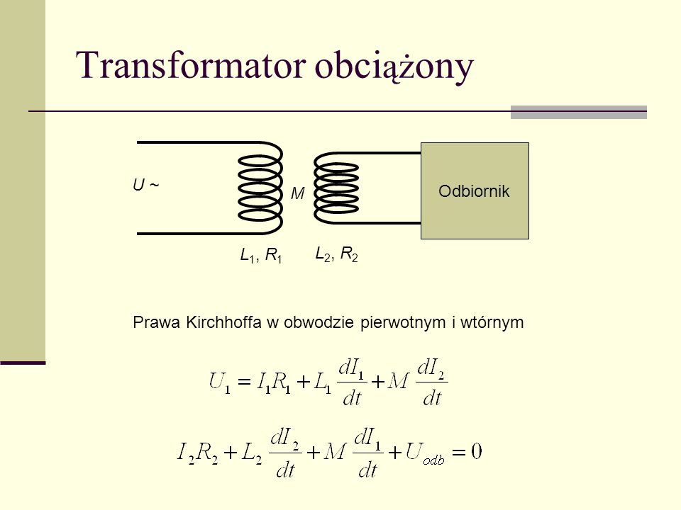 Transformator obci ąż ony U ~ Odbiornik L 1, R 1 M L 2, R 2 Prawa Kirchhoffa w obwodzie pierwotnym i wtórnym