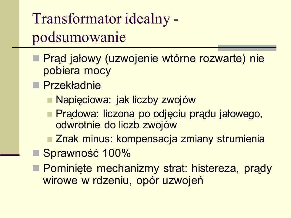 Transformator idealny - podsumowanie Prąd jałowy (uzwojenie wtórne rozwarte) nie pobiera mocy Przekładnie Napięciowa: jak liczby zwojów Prądowa: liczo