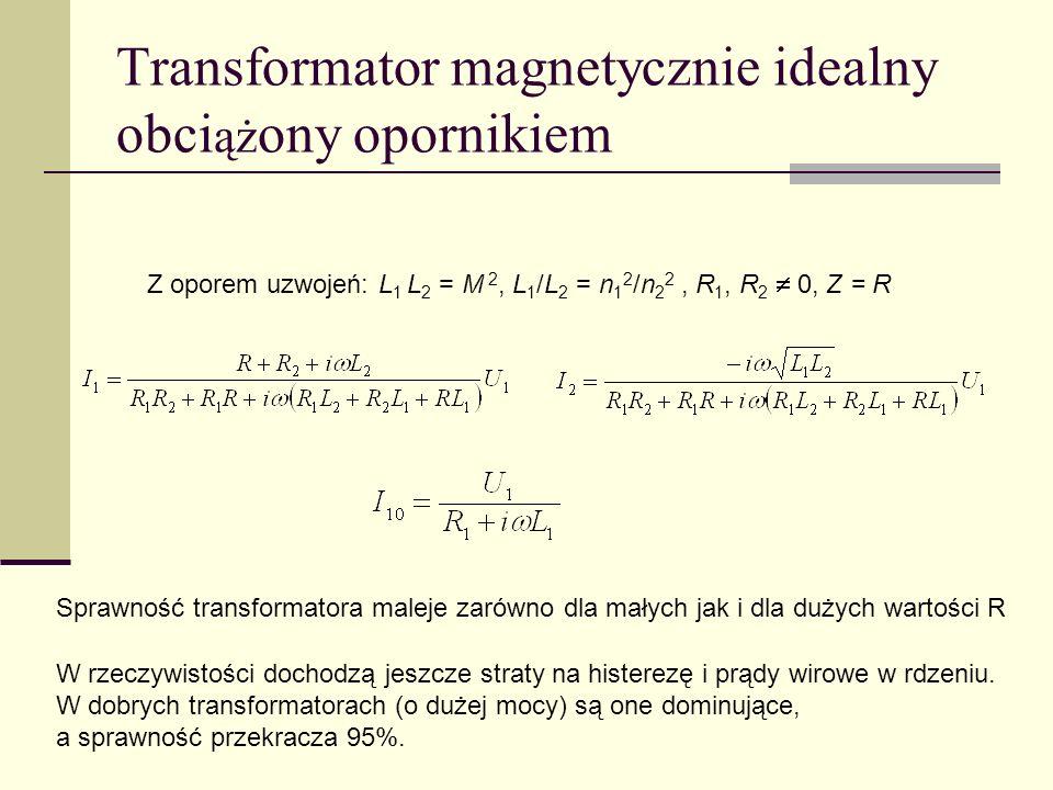 Transformator magnetycznie idealny obci ąż ony opornikiem Z oporem uzwojeń: L 1 L 2 = M 2, L 1 /L 2 = n 1 2 /n 2 2, R 1, R 2 0, Z = R Sprawność transf