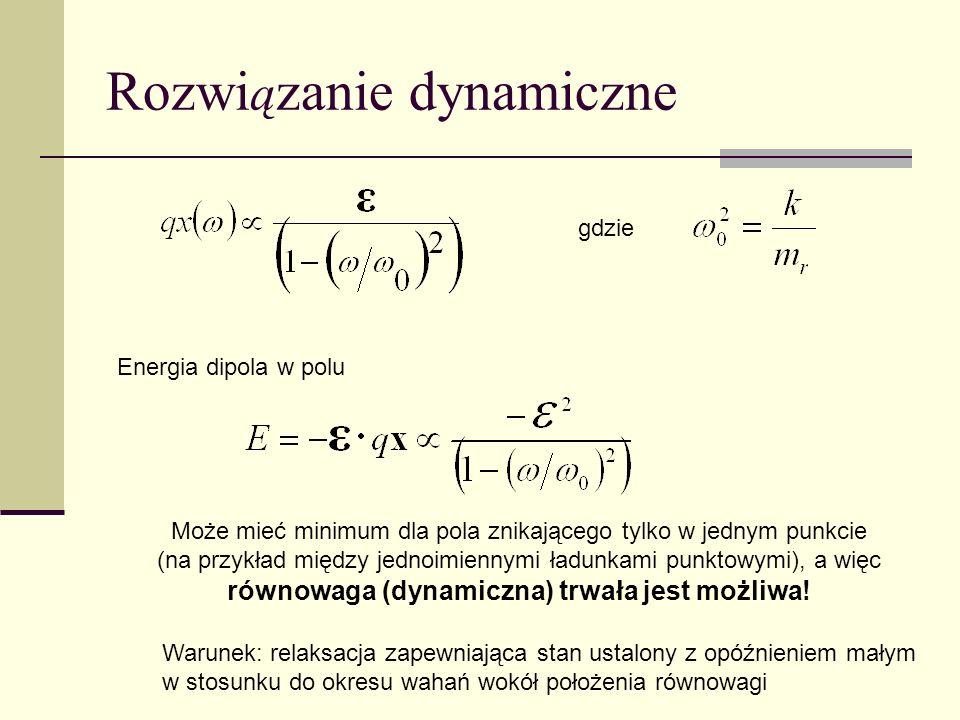 Rozwi ą zanie dynamiczne Energia dipola w polu Może mieć minimum dla pola znikającego tylko w jednym punkcie (na przykład między jednoimiennymi ładunk