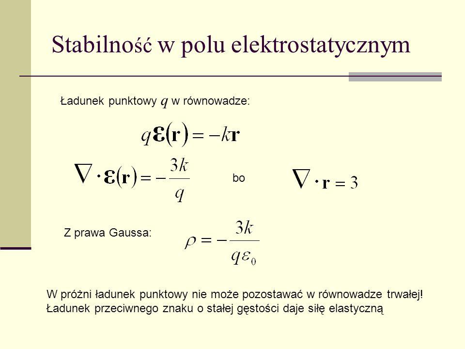 Stabilno ść w polu elektrostatycznym Ładunek punktowy q w równowadze: bo Z prawa Gaussa: W próżni ładunek punktowy nie może pozostawać w równowadze tr