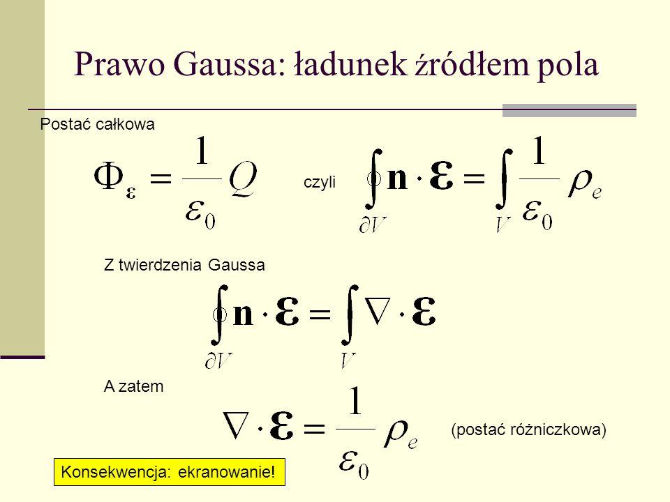 Prawo Gaussa: ładunek ź ródłem pola Z twierdzenia Gaussa czyli A zatem Postać całkowa (postać różniczkowa) Konsekwencja: ekranowanie!