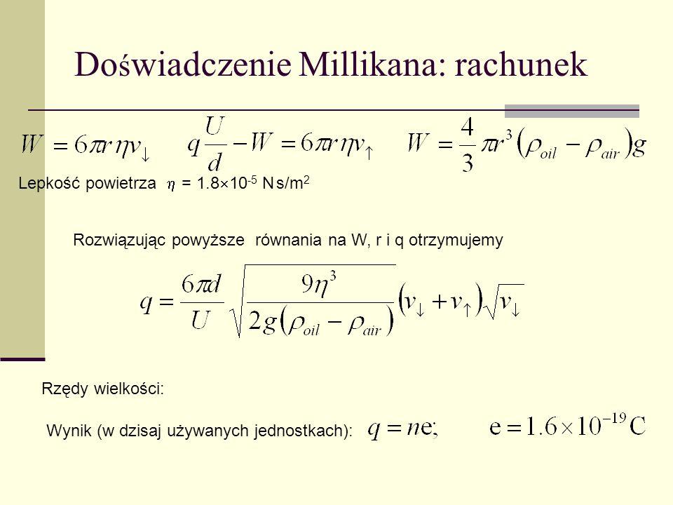 Do ś wiadczenie Millikana: procedura 1. Spadek kropli oleju z oporem powietrza, pomiar prędkości v 2. Ruch w górę w polu elektrycznym, pomiar prędkośc