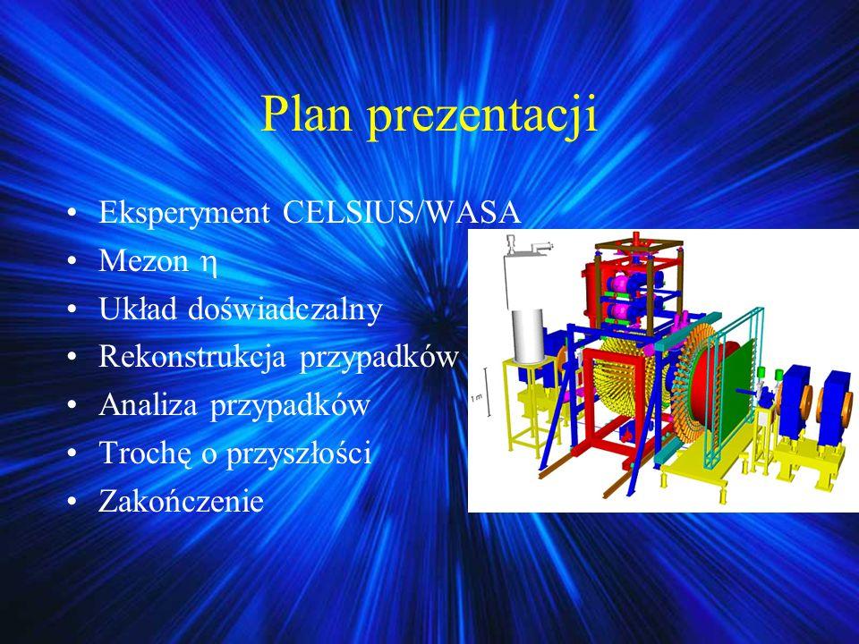 Eksperyment CELSIUS/WASA Pierścień akumulujący Protony z zewnętrznego akceleratora o E=180 MeV rozpędzane do E Max =1,45GeV Obwód 82 m Protony lub deuterony Duża świetlność (ok.