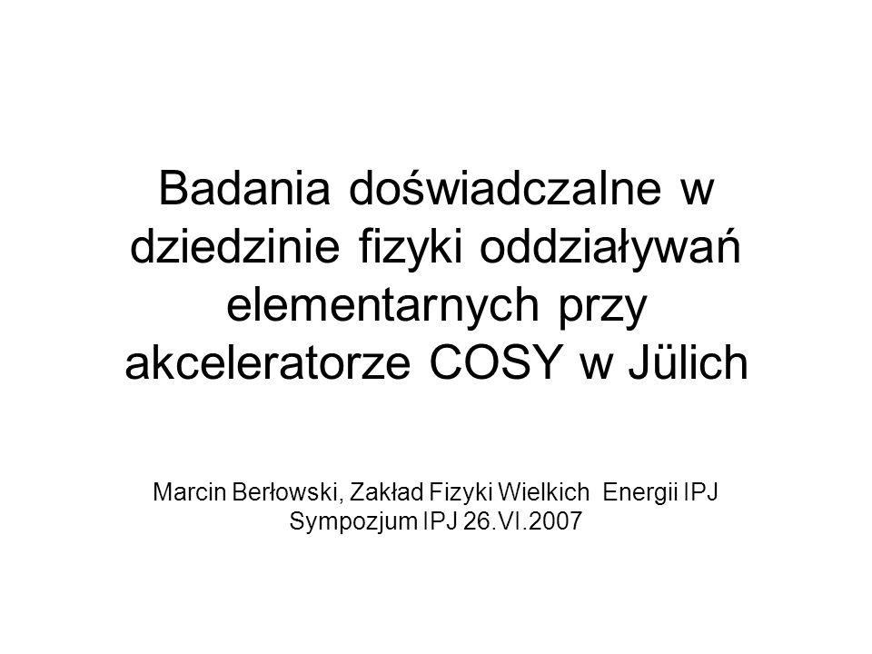 Badania doświadczalne w dziedzinie fizyki oddziaływań elementarnych przy akceleratorze COSY w Jülich Marcin Berłowski, Zakład Fizyki Wielkich Energii